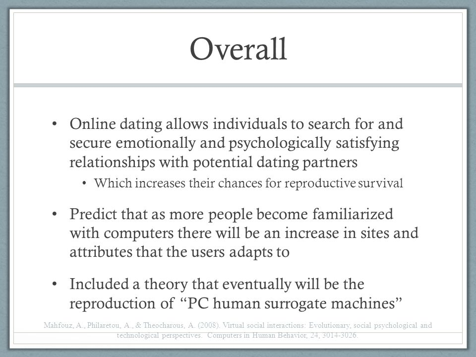 Overall Online dating allows individuals to search for and secure emotionally and psychologically satisfying relationships with potential dating partners Which increases their chances for reproductive survival Predict that as more people become familiarized with computers there will be an increase in sites and attributes that the users adapts to Included a theory that eventually will be the reproduction of PC human surrogate machines Mahfouz, A., Philaretou, A., & Theocharous, A.