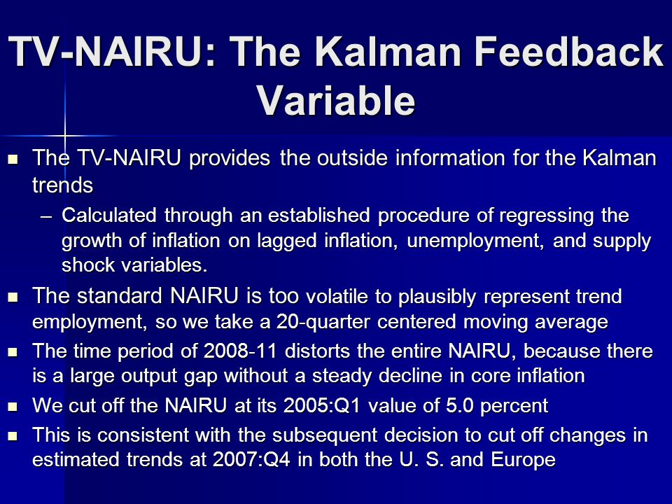 TV-NAIRU: The Kalman Feedback Variable The TV-NAIRU provides the outside information for the Kalman trends The TV-NAIRU provides the outside information for the Kalman trends –Calculated through an established procedure of regressing the growth of inflation on lagged inflation, unemployment, and supply shock variables.