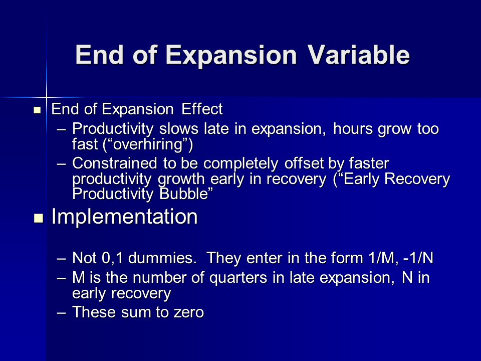 End of Expansion Variable End of Expansion Effect End of Expansion Effect –Productivity slows late in expansion, hours grow too fast (overhiring) –Constrained to be completely offset by faster productivity growth early in recovery (Early Recovery Productivity Bubble Implementation Implementation –Not 0,1 dummies.