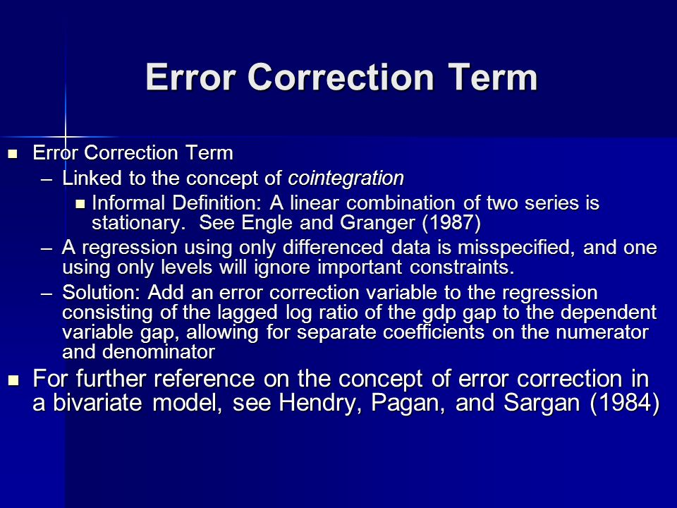 Error Correction Term Error Correction Term Error Correction Term –Linked to the concept of cointegration Informal Definition: A linear combination of two series is stationary.