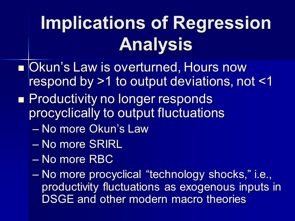 Implications of Regression Analysis Okuns Law is overturned, Hours now respond by >1 to output deviations, not 1 to output deviations, not <1 Productivity no longer responds procyclically to output fluctuations Productivity no longer responds procyclically to output fluctuations –No more Okuns Law –No more SRIRL –No more RBC –No more procyclical technology shocks, i.e., productivity fluctuations as exogenous inputs in DSGE and other modern macro theories