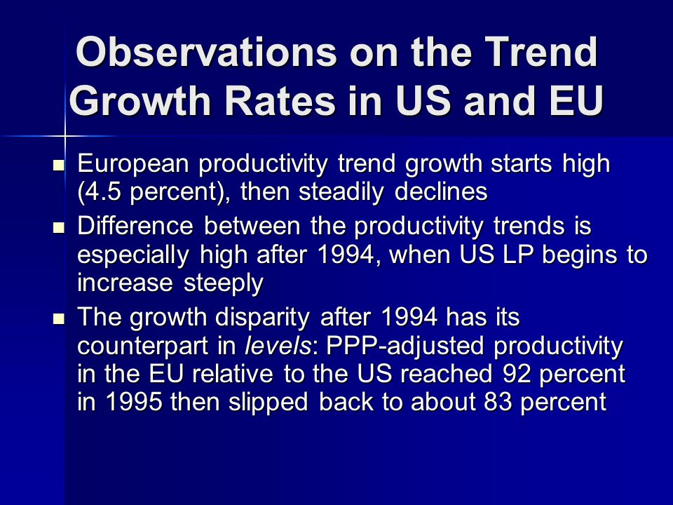 Observations on the Trend Growth Rates in US and EU European productivity trend growth starts high (4.5 percent), then steadily declines European productivity trend growth starts high (4.5 percent), then steadily declines Difference between the productivity trends is especially high after 1994, when US LP begins to increase steeply Difference between the productivity trends is especially high after 1994, when US LP begins to increase steeply The growth disparity after 1994 has its counterpart in levels: PPP-adjusted productivity in the EU relative to the US reached 92 percent in 1995 then slipped back to about 83 percent The growth disparity after 1994 has its counterpart in levels: PPP-adjusted productivity in the EU relative to the US reached 92 percent in 1995 then slipped back to about 83 percent