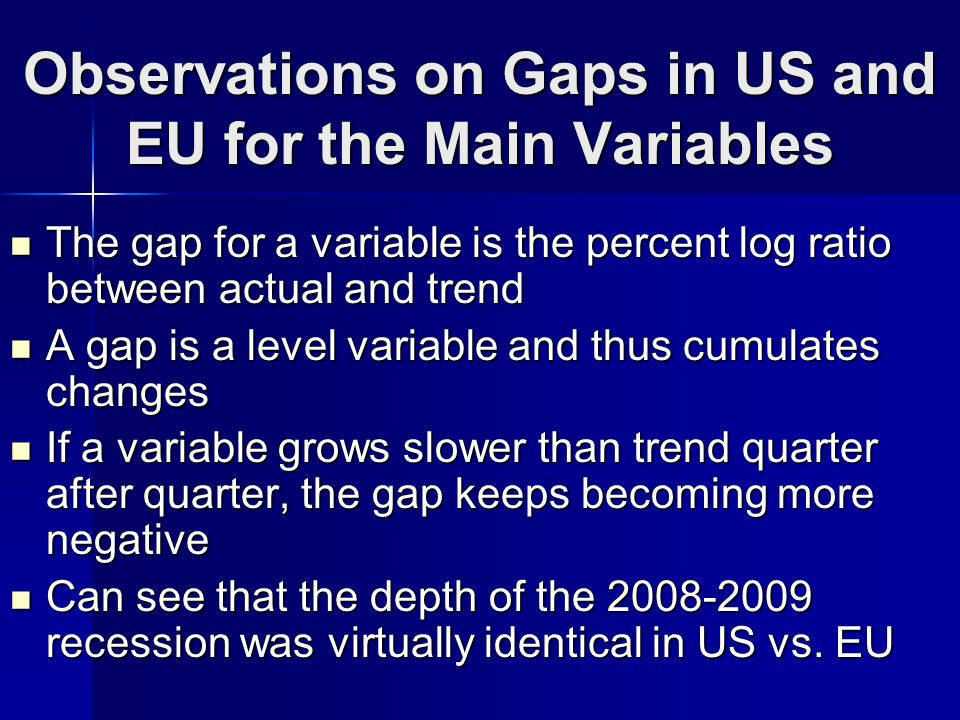 Observations on Gaps in US and EU for the Main Variables The gap for a variable is the percent log ratio between actual and trend The gap for a variable is the percent log ratio between actual and trend A gap is a level variable and thus cumulates changes A gap is a level variable and thus cumulates changes If a variable grows slower than trend quarter after quarter, the gap keeps becoming more negative If a variable grows slower than trend quarter after quarter, the gap keeps becoming more negative Can see that the depth of the 2008-2009 recession was virtually identical in US vs.
