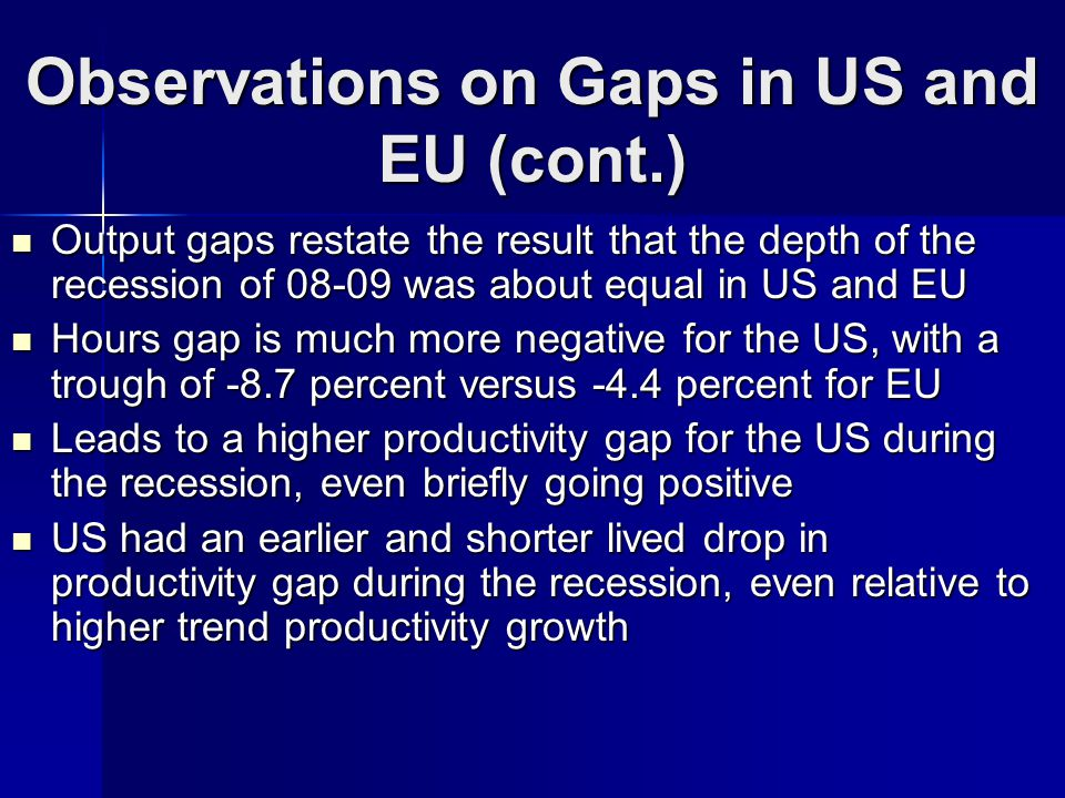 Observations on Gaps in US and EU (cont.) Output gaps restate the result that the depth of the recession of 08-09 was about equal in US and EU Output gaps restate the result that the depth of the recession of 08-09 was about equal in US and EU Hours gap is much more negative for the US, with a trough of -8.7 percent versus -4.4 percent for EU Hours gap is much more negative for the US, with a trough of -8.7 percent versus -4.4 percent for EU Leads to a higher productivity gap for the US during the recession, even briefly going positive Leads to a higher productivity gap for the US during the recession, even briefly going positive US had an earlier and shorter lived drop in productivity gap during the recession, even relative to higher trend productivity growth US had an earlier and shorter lived drop in productivity gap during the recession, even relative to higher trend productivity growth