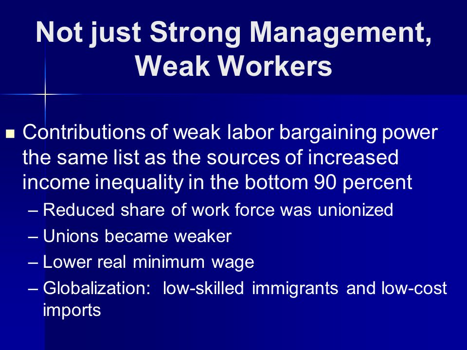 Not just Strong Management, Weak Workers Contributions of weak labor bargaining power the same list as the sources of increased income inequality in the bottom 90 percent – –Reduced share of work force was unionized – –Unions became weaker – –Lower real minimum wage – –Globalization: low-skilled immigrants and low-cost imports