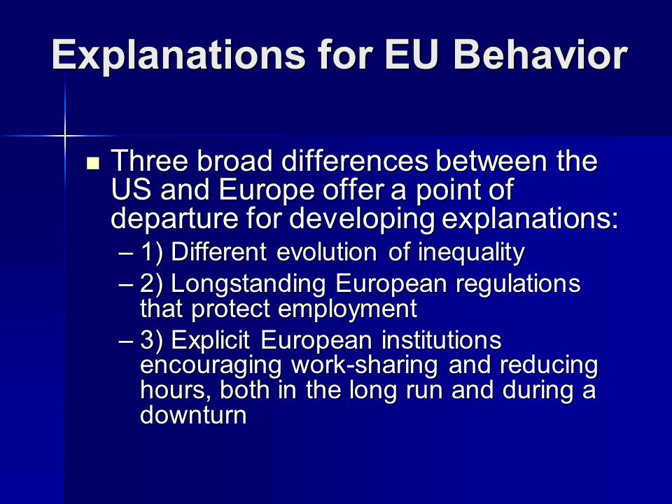 Explanations for EU Behavior Three broad differences between the US and Europe offer a point of departure for developing explanations: Three broad differences between the US and Europe offer a point of departure for developing explanations: –1) Different evolution of inequality –2) Longstanding European regulations that protect employment –3) Explicit European institutions encouraging work-sharing and reducing hours, both in the long run and during a downturn