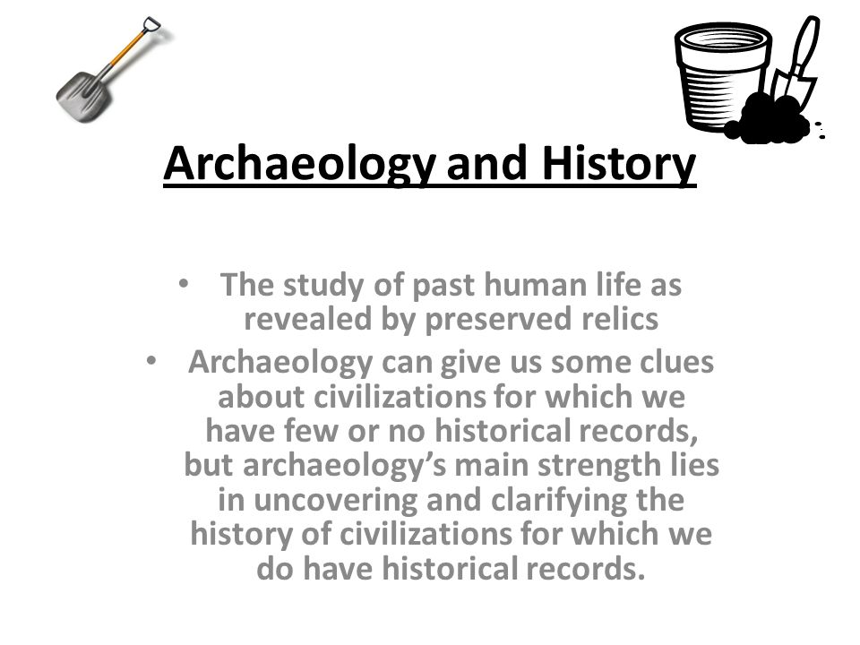 Archaeology and History The study of past human life as revealed by preserved relics Archaeology can give us some clues about civilizations for which we have few or no historical records, but archaeologys main strength lies in uncovering and clarifying the history of civilizations for which we do have historical records.