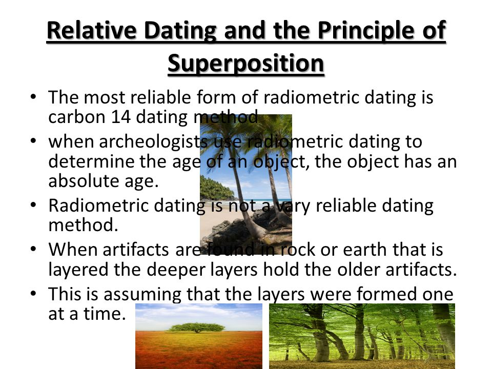 Relative Dating and the Principle of Superposition The most reliable form of radiometric dating is carbon 14 dating method when archeologists use radiometric dating to determine the age of an object, the object has an absolute age.
