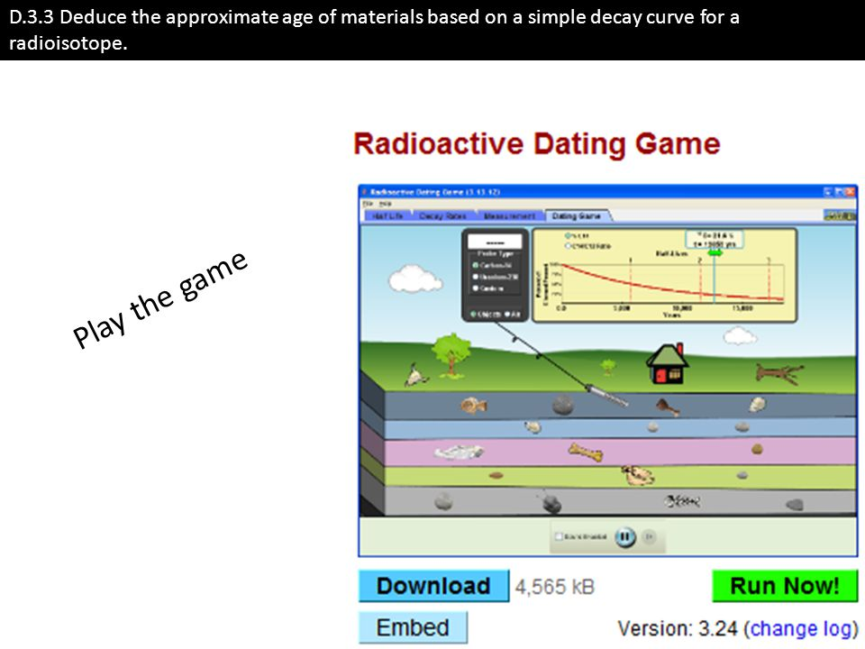 D.3.3 Deduce the approximate age of materials based on a simple decay curve for a radioisotope. Play the game