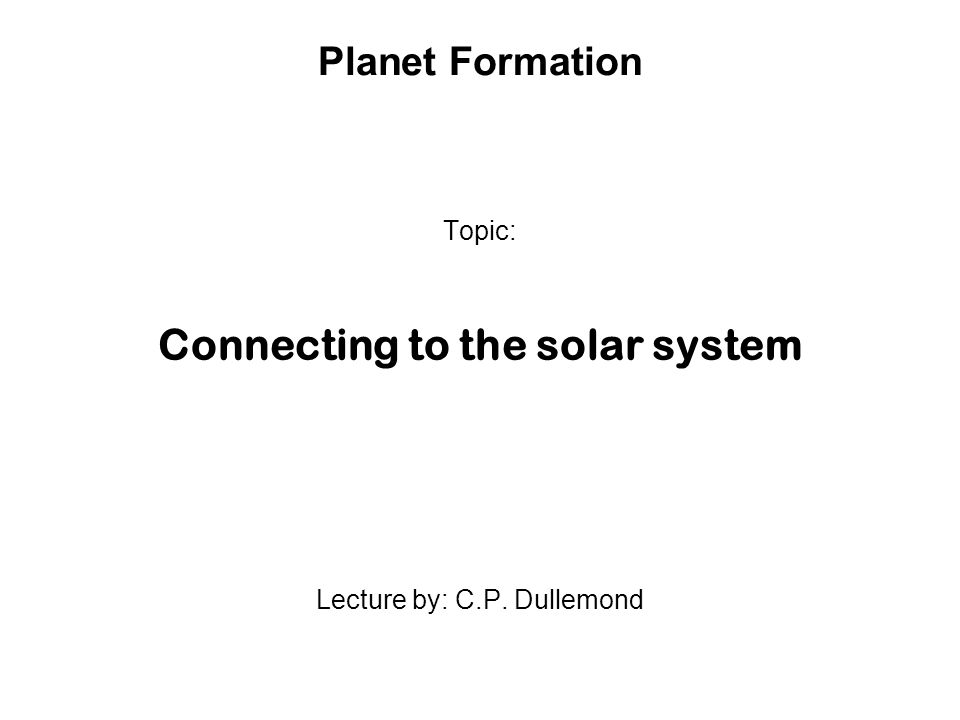 Planet Formation Topic: Connecting to the solar system Lecture by: C.P. Dullemond