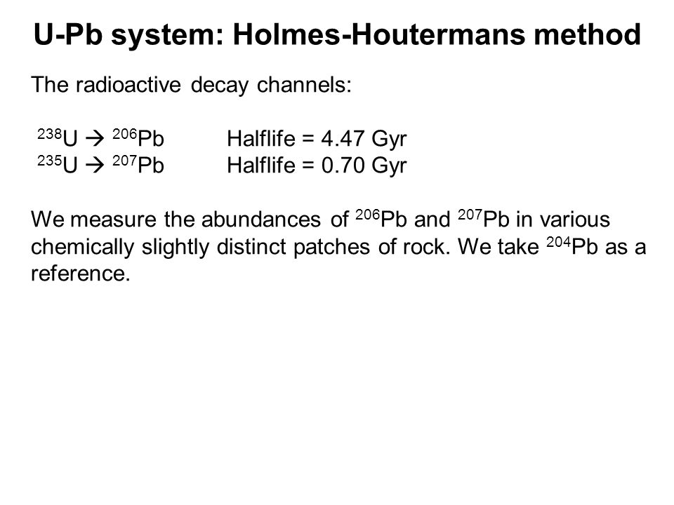 U-Pb system: Holmes-Houtermans method The radioactive decay channels: 238 U 206 Pb Halflife = 4.47 Gyr 235 U 207 Pb Halflife = 0.70 Gyr We measure the abundances of 206 Pb and 207 Pb in various chemically slightly distinct patches of rock.