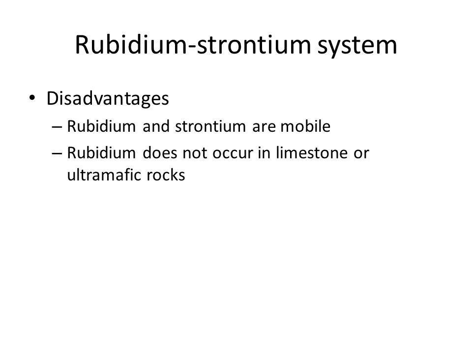 Rubidium-strontium system Disadvantages – Rubidium and strontium are mobile – Rubidium does not occur in limestone or ultramafic rocks