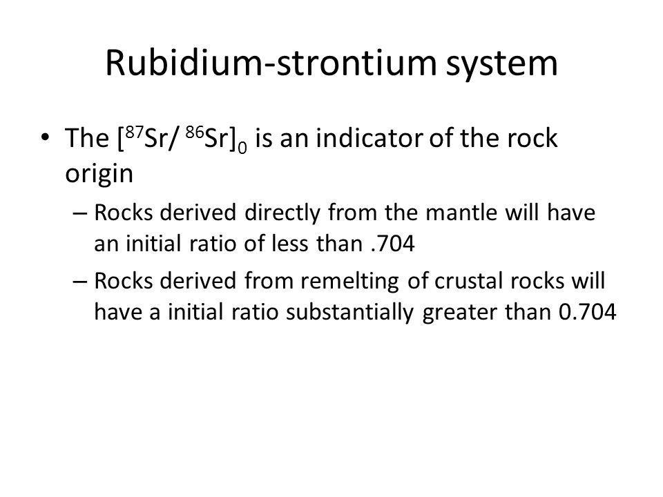 Rubidium-strontium system The [ 87 Sr/ 86 Sr] 0 is an indicator of the rock origin – Rocks derived directly from the mantle will have an initial ratio