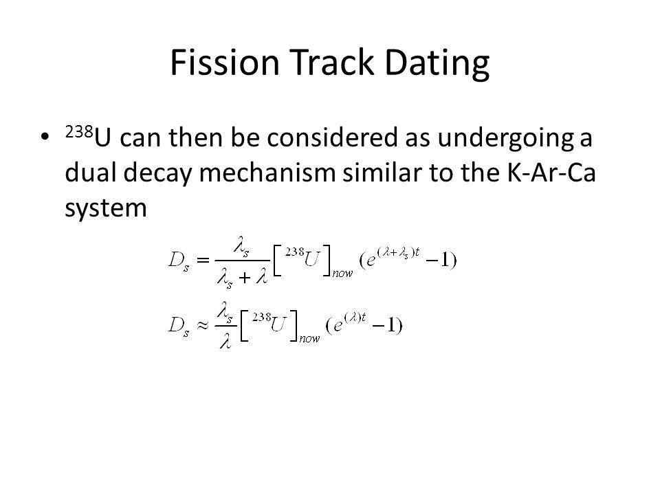 Fission Track Dating 238 U can then be considered as undergoing a dual decay mechanism similar to the K-Ar-Ca system