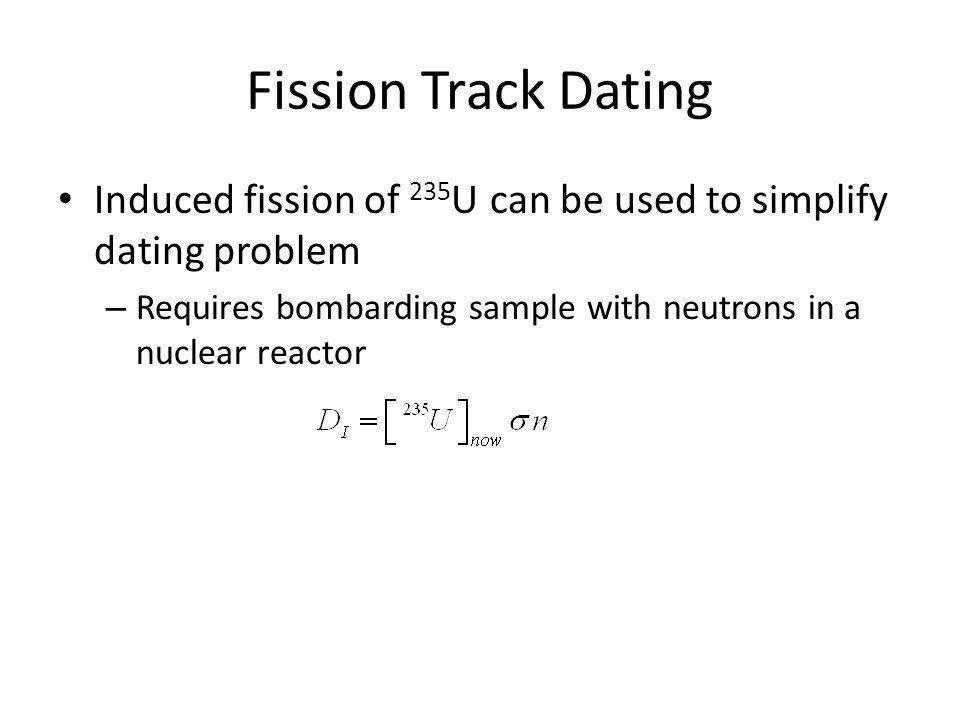 Fission Track Dating Induced fission of 235 U can be used to simplify dating problem – Requires bombarding sample with neutrons in a nuclear reactor