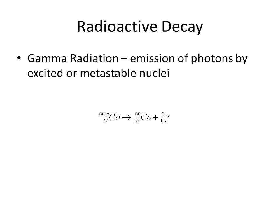 Radioactive Decay Gamma Radiation – emission of photons by excited or metastable nuclei