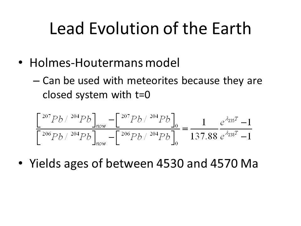 Lead Evolution of the Earth Holmes-Houtermans model – Can be used with meteorites because they are closed system with t=0 Yields ages of between 4530