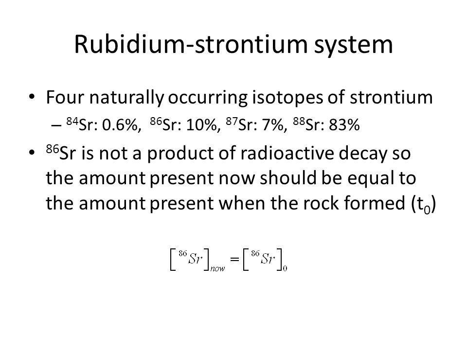 Rubidium-strontium system Normalize our equation by 86 Sr to get This is a straight line with slope (e λt -1) and the intercept gives 87 Sr/ 86 Sr at the time the rock formed.