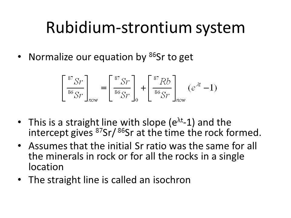 Rubidium-strontium system Normalize our equation by 86 Sr to get This is a straight line with slope (e λt -1) and the intercept gives 87 Sr/ 86 Sr at
