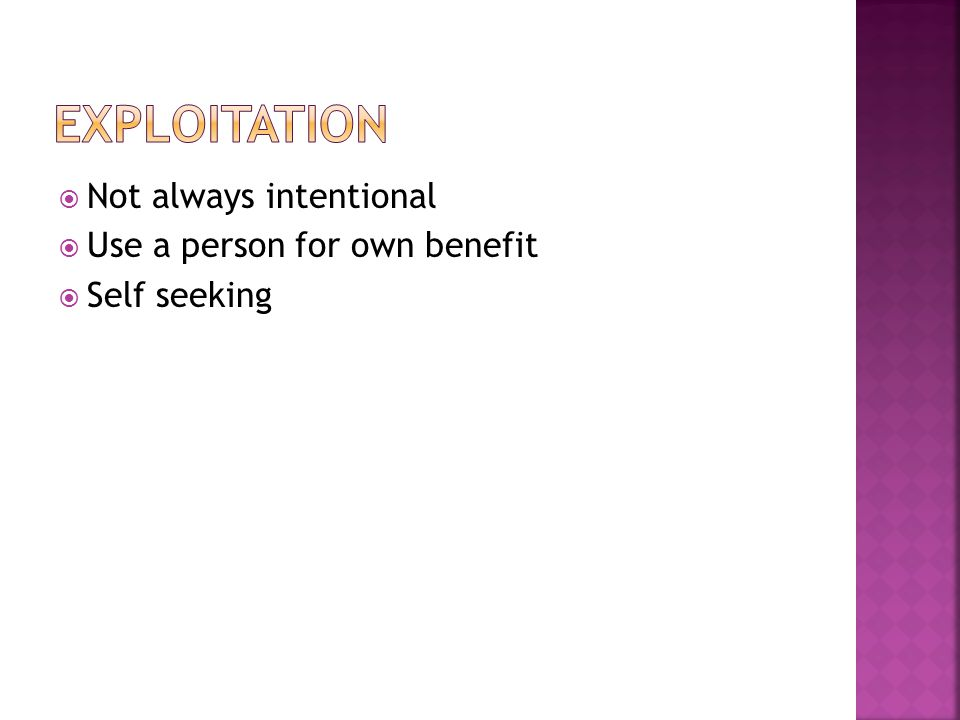 Not always intentional Use a person for own benefit Self seeking