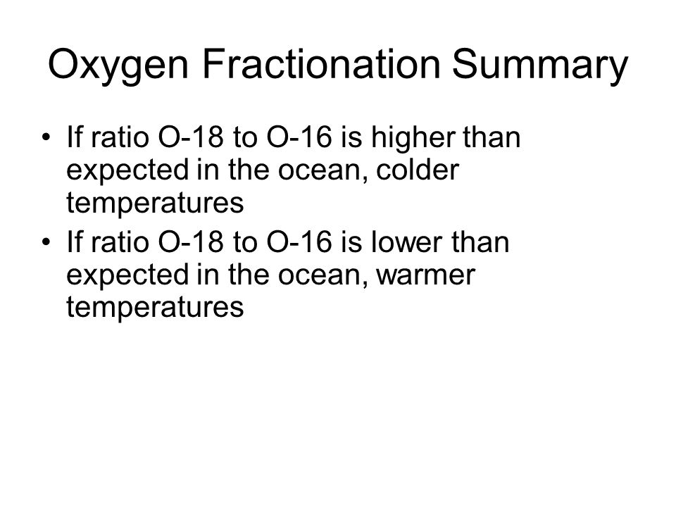 Oxygen Fractionation Summary If ratio O-18 to O-16 is higher than expected in the ocean, colder temperatures If ratio O-18 to O-16 is lower than expected in the ocean, warmer temperatures