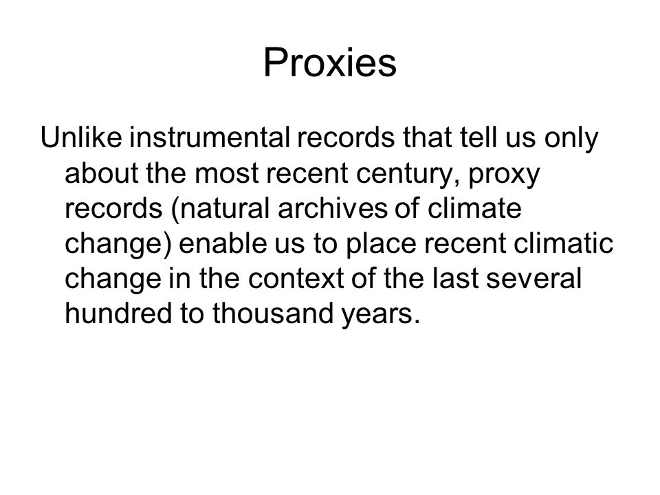 Proxies Unlike instrumental records that tell us only about the most recent century, proxy records (natural archives of climate change) enable us to place recent climatic change in the context of the last several hundred to thousand years.