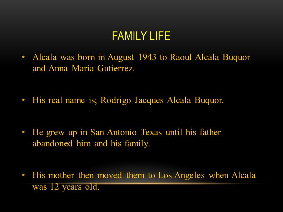 FAMILY LIFE Alcala was born in August 1943 to Raoul Alcala Buquor and Anna Maria Gutierrez. His real name is; Rodrigo Jacques Alcala Buquor. He grew u