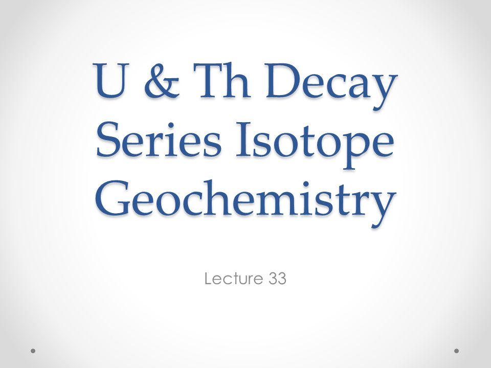 U & Th Decay Series Isotope Geochemistry Lecture 33