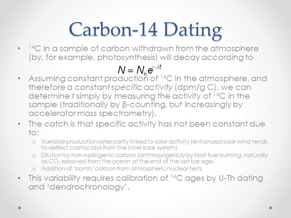 Carbon-14 Dating 14 C in a sample of carbon withdrawn from the atmosphere (by, for example, photosynthesis) will decay according to Assuming constant production of 14 C in the atmosphere, and therefore a constant specific activity (dpm/g C), we can determine t simply by measuring the activity of 14 C in the sample (traditionally by β-counting, but increasingly by accelerator mass spectrometry).