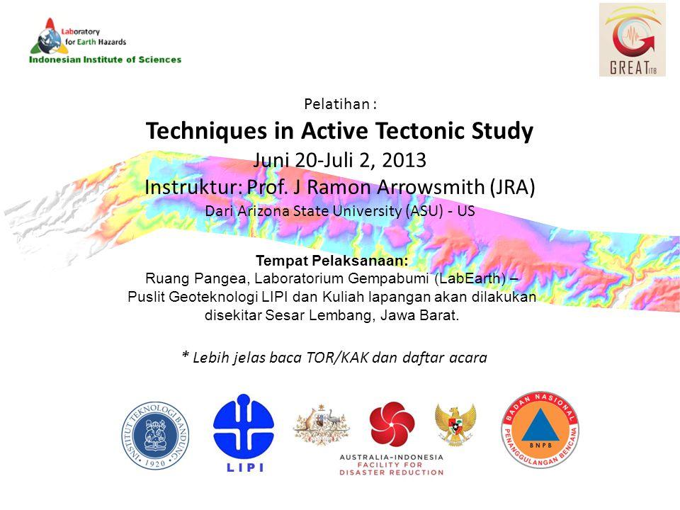 Pelatihan : Techniques in Active Tectonic Study Juni 20-Juli 2, 2013 Instruktur: Prof. J Ramon Arrowsmith (JRA) Dari Arizona State University (ASU) -