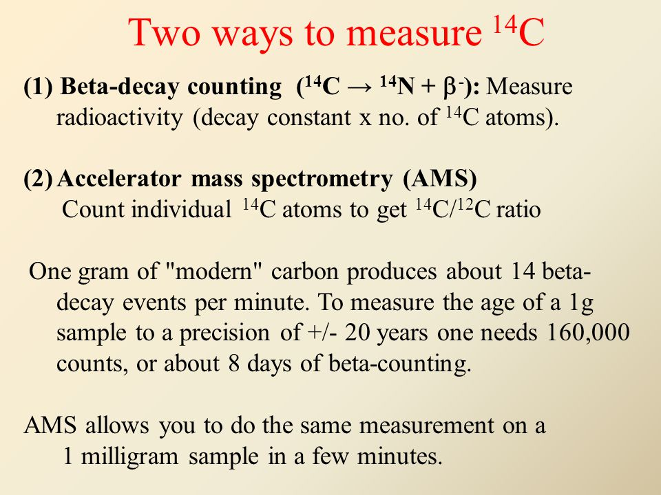Two ways to measure 14 C (1) Beta-decay counting ( 14 C 14 N + - ): Measure radioactivity (decay constant x no.