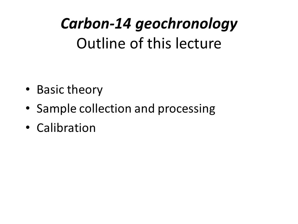 Carbon-14 geochronology Outline of this lecture Basic theory Sample collection and processing Calibration