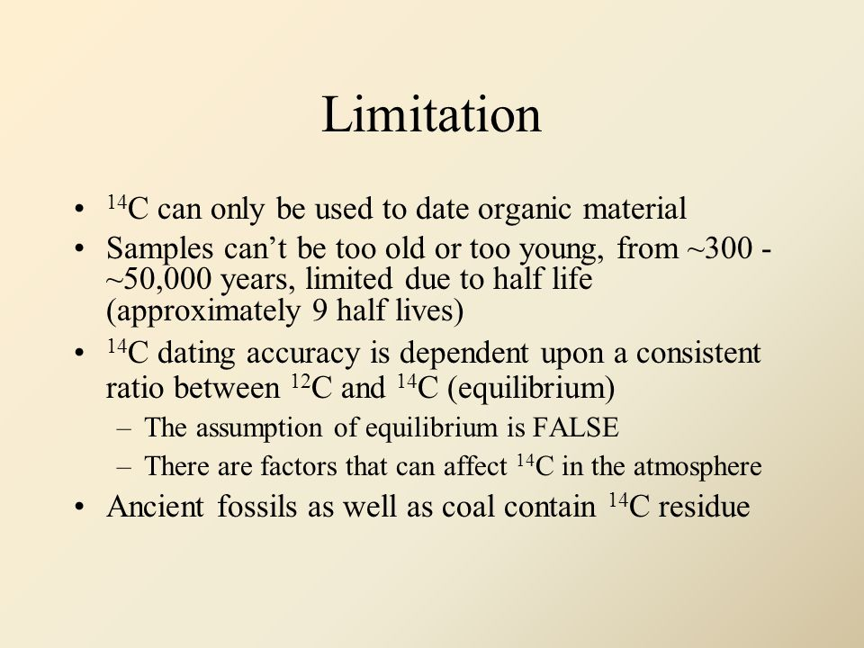 Limitation 14 C can only be used to date organic material Samples cant be too old or too young, from ~300 - ~50,000 years, limited due to half life (approximately 9 half lives) 14 C dating accuracy is dependent upon a consistent ratio between 12 C and 14 C (equilibrium) –The assumption of equilibrium is FALSE –There are factors that can affect 14 C in the atmosphere Ancient fossils as well as coal contain 14 C residue