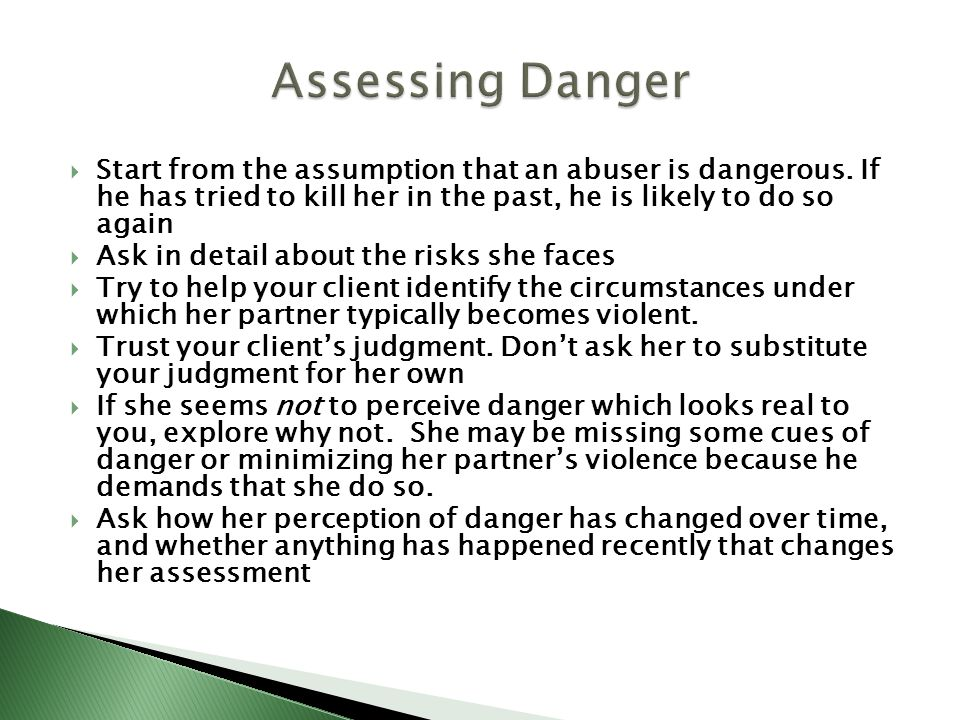 Start from the assumption that an abuser is dangerous. If he has tried to kill her in the past, he is likely to do so again Ask in detail about the ri