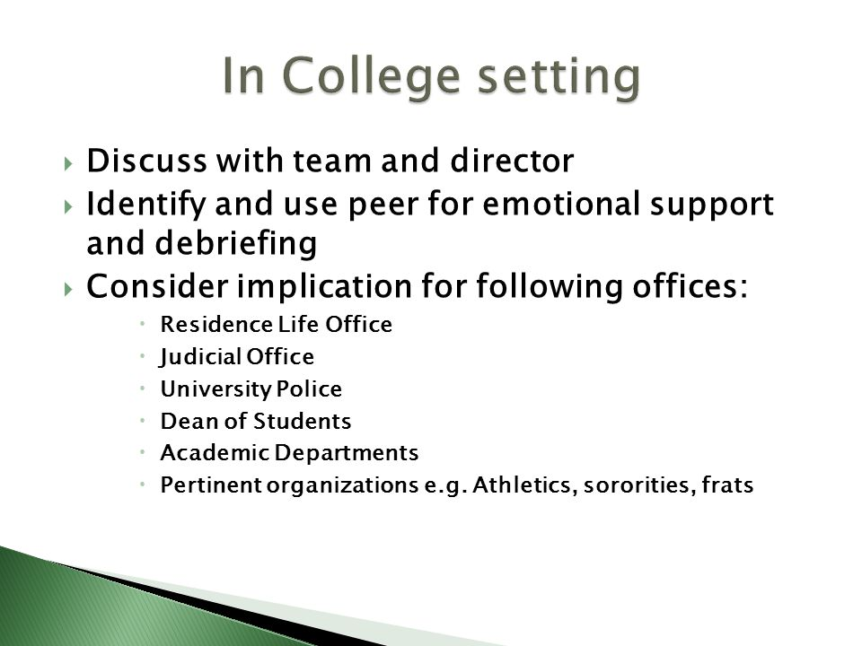 Discuss with team and director Identify and use peer for emotional support and debriefing Consider implication for following offices: Residence Life Office Judicial Office University Police Dean of Students Academic Departments Pertinent organizations e.g.