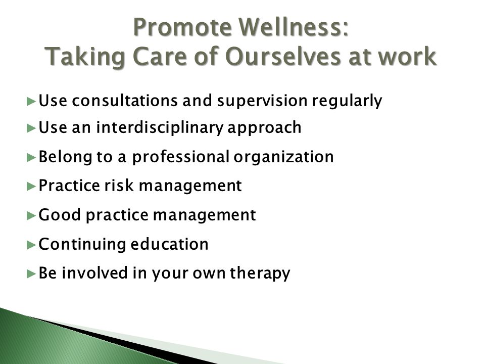 Use consultations and supervision regularly Use an interdisciplinary approach Belong to a professional organization Practice risk management Good practice management Continuing education Be involved in your own therapy Promote Wellness: Taking Care of Ourselves at work