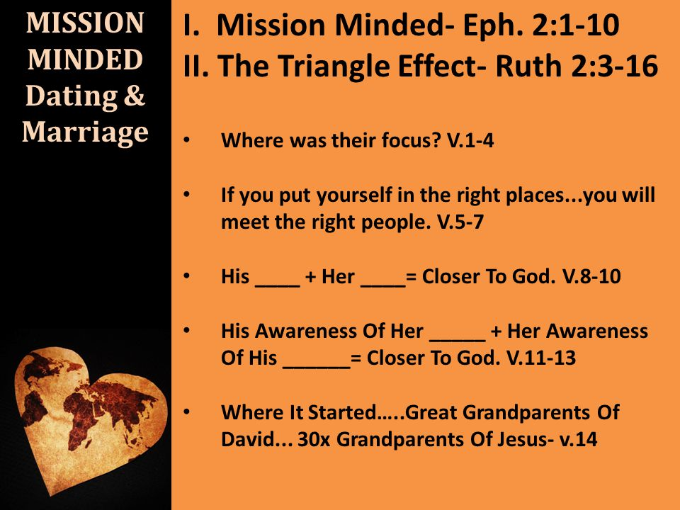 MISSION MINDED Dating & Marriage I. Mission Minded- Eph. 2:1-10 II. The Triangle Effect- Ruth 2:3-16 Where was their focus? V.1-4 If you put yourself