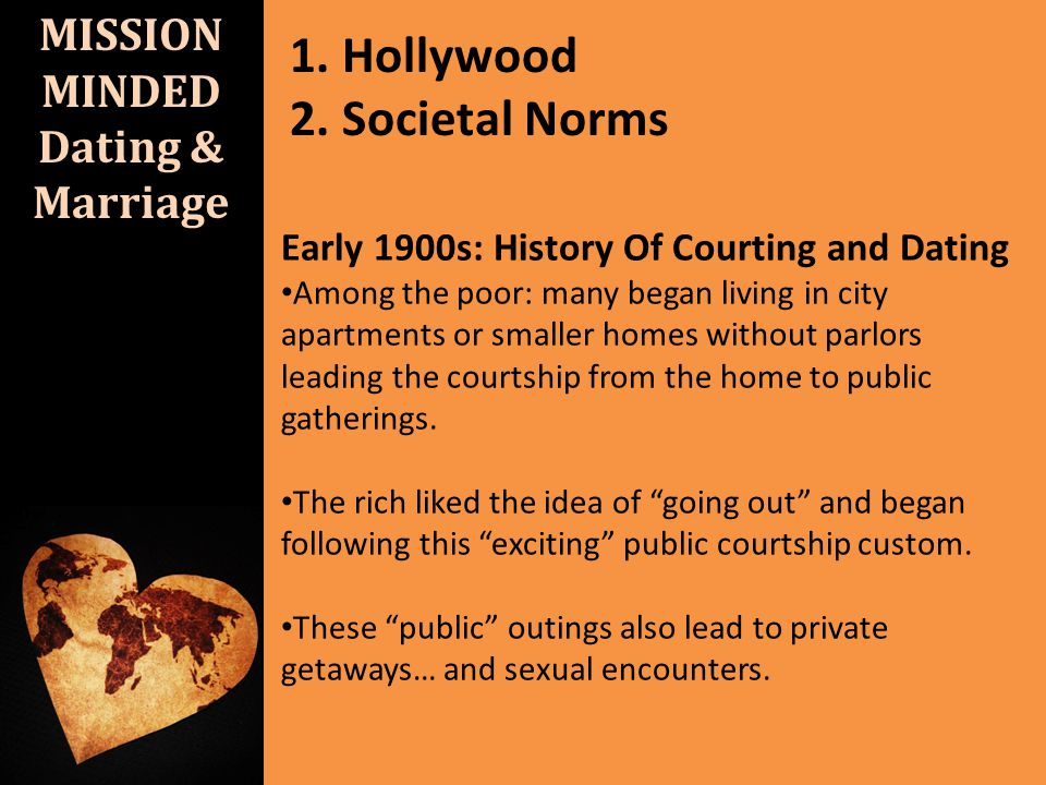 MISSION MINDED Dating & Marriage 1. Hollywood 2. Societal Norms Early 1900s: History Of Courting and Dating Among the poor: many began living in city