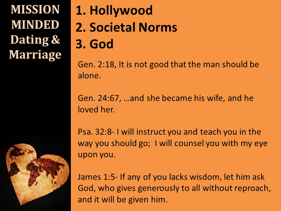 MISSION MINDED Dating & Marriage 1. Hollywood 2. Societal Norms 3. God Gen. 2:18, It is not good that the man should be alone. Gen. 24:67, …and she be