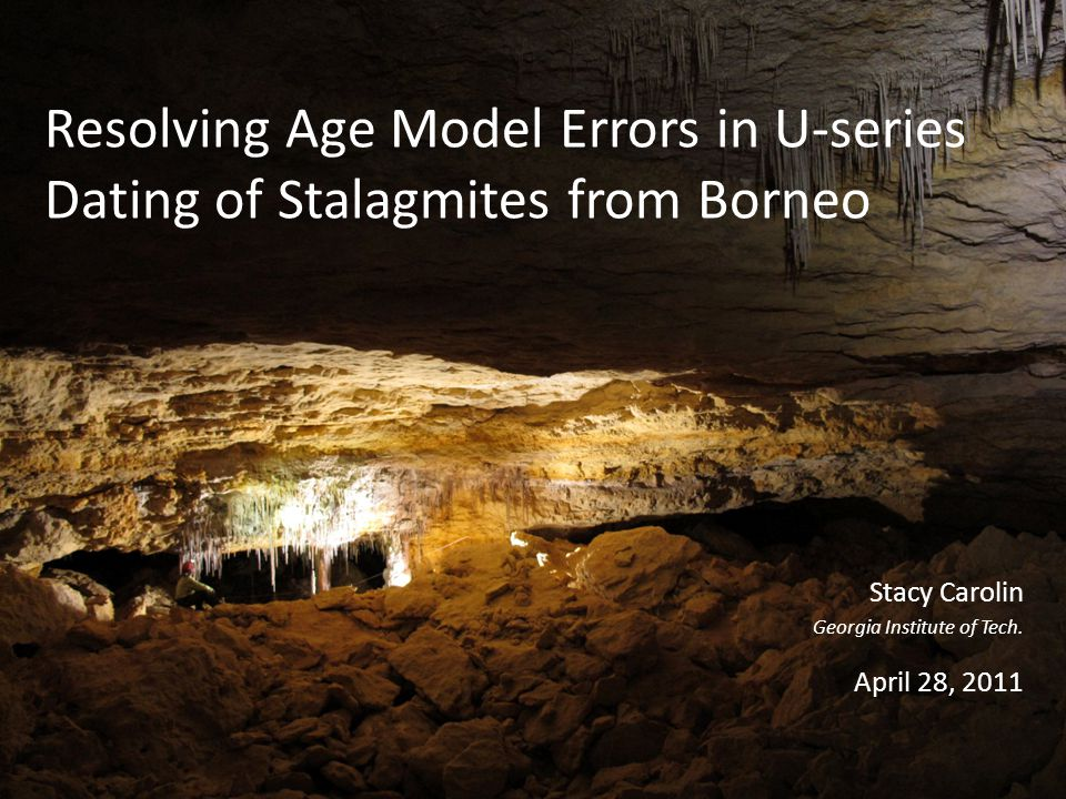 Resolving Age Model Errors in U-series Dating of Stalagmites from Borneo Stacy Carolin Georgia Institute of Tech.