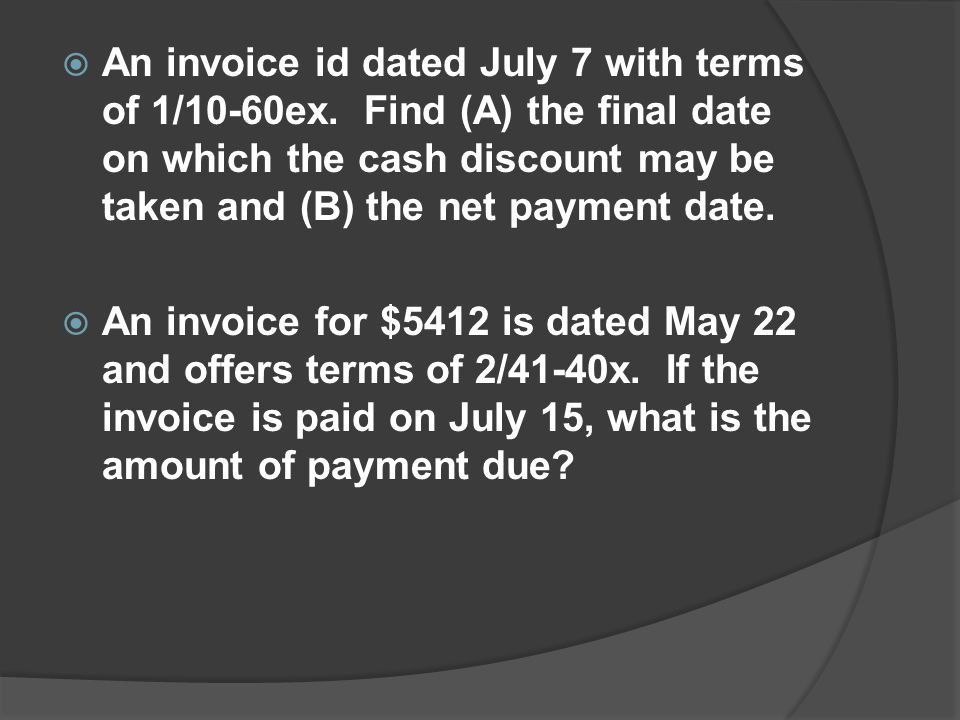 An invoice id dated July 7 with terms of 1/10-60ex. Find (A) the final date on which the cash discount may be taken and (B) the net payment date. An i