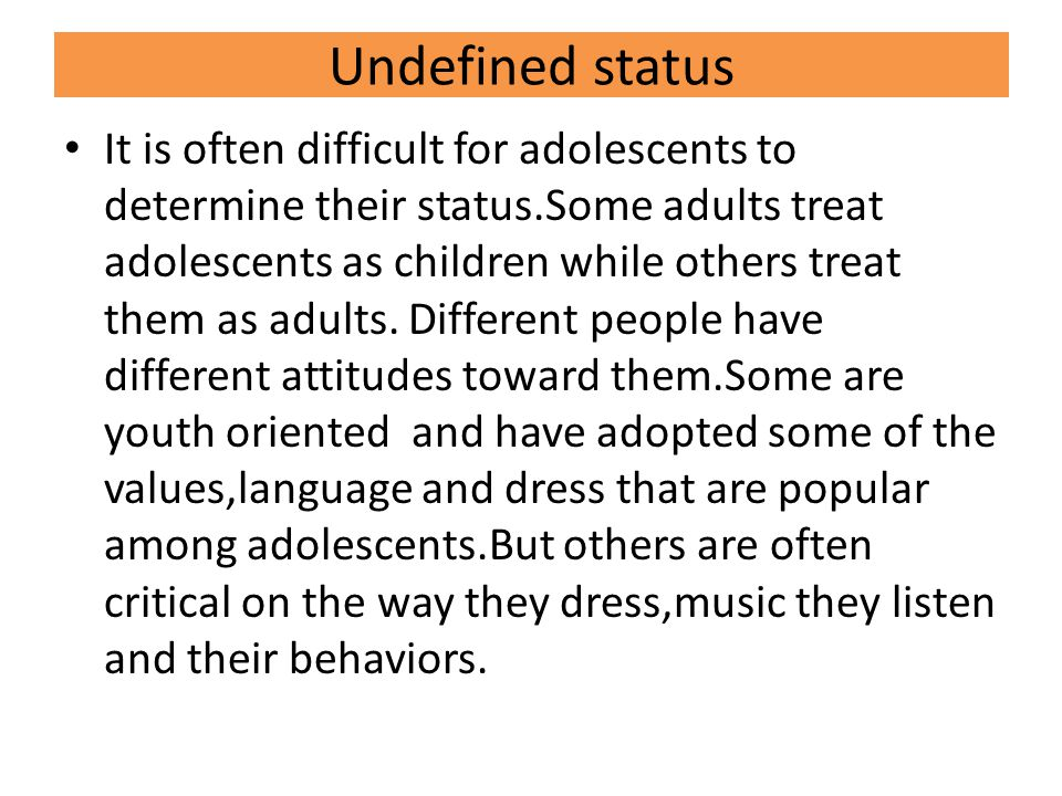 Undefined status It is often difficult for adolescents to determine their status.Some adults treat adolescents as children while others treat them as