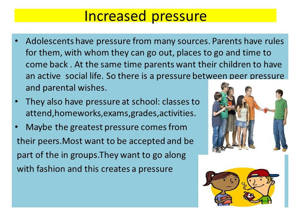 Increased pressure Adolescents have pressure from many sources. Parents have rules for them, with whom they can go out, places to go and time to come