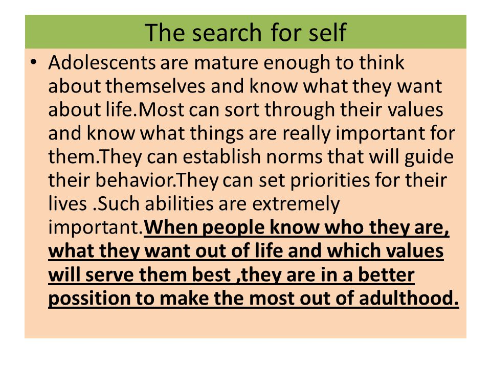 The search for self Adolescents are mature enough to think about themselves and know what they want about life.Most can sort through their values and