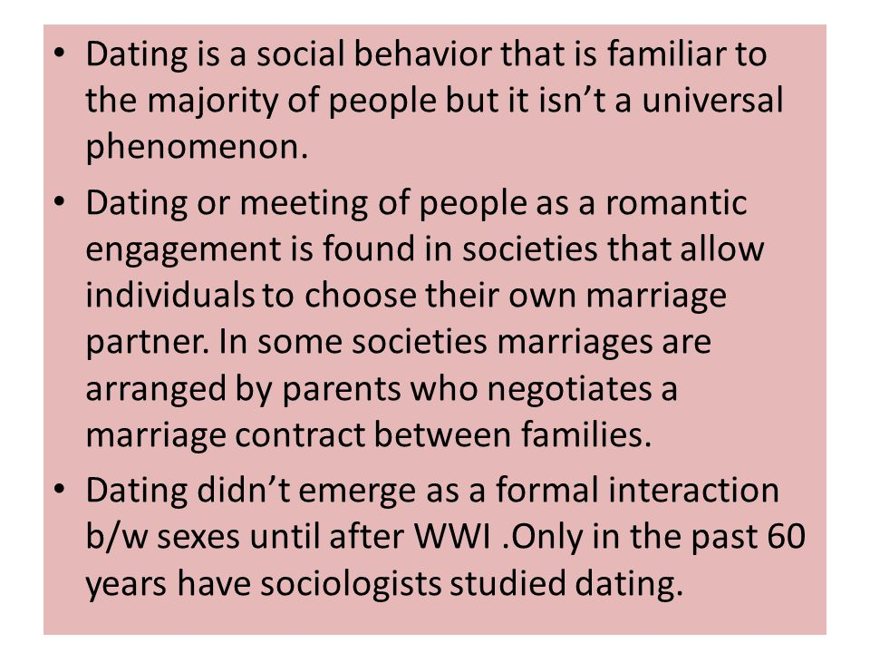 Dating is a social behavior that is familiar to the majority of people but it isnt a universal phenomenon. Dating or meeting of people as a romantic e