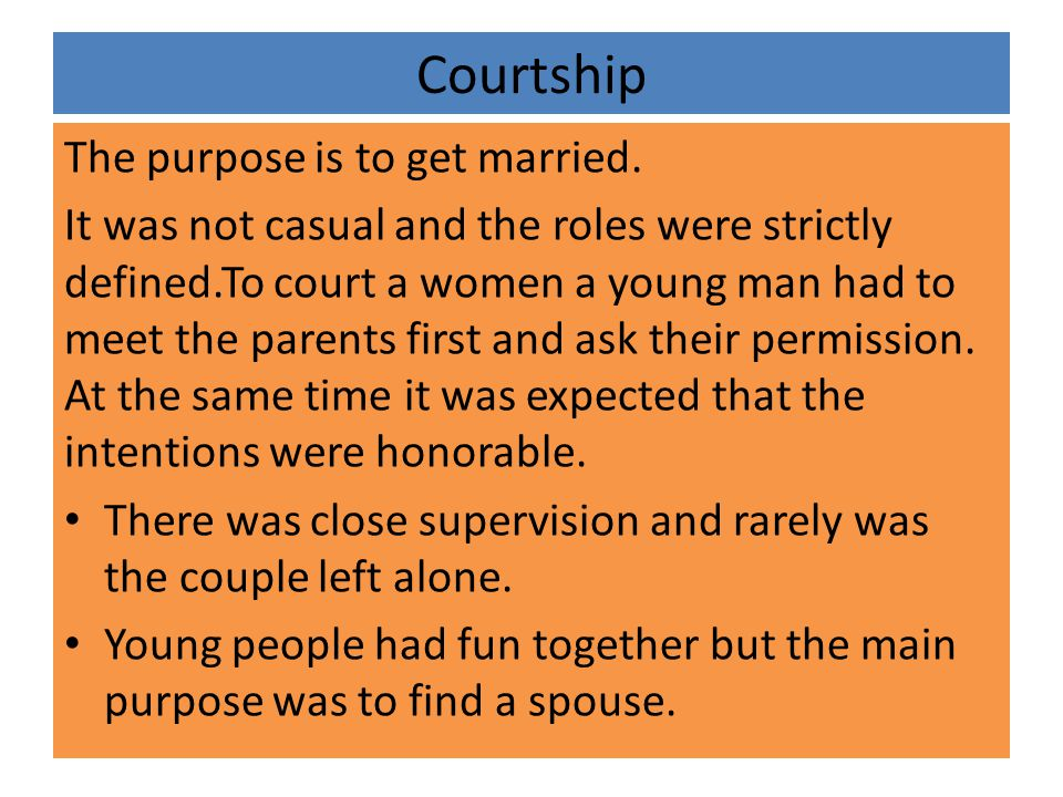Courtship The purpose is to get married. It was not casual and the roles were strictly defined.To court a women a young man had to meet the parents fi