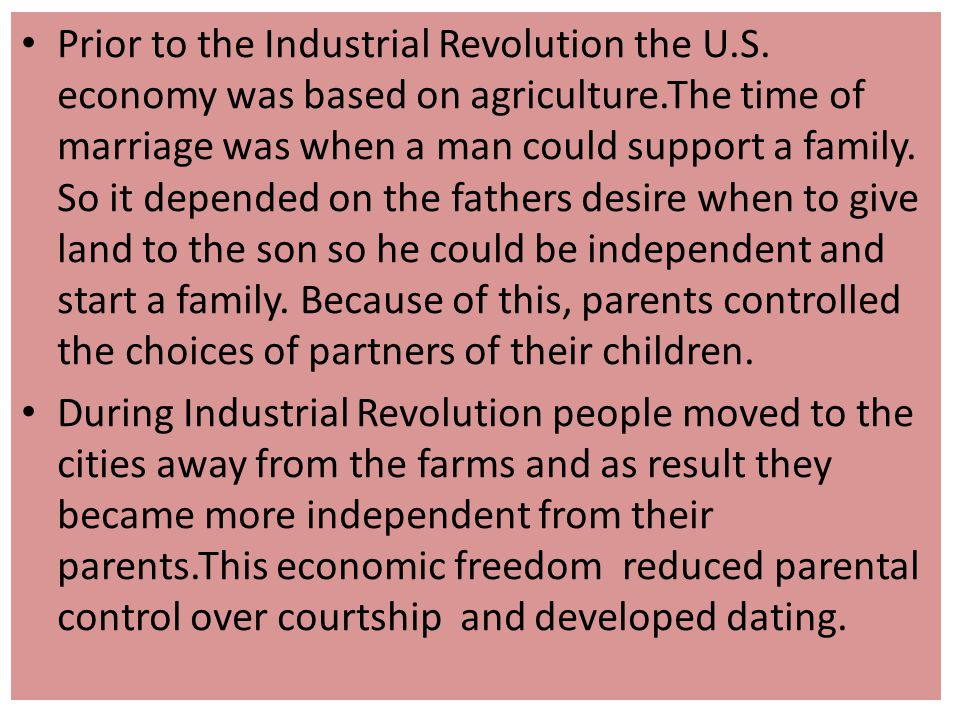 Prior to the Industrial Revolution the U.S. economy was based on agriculture.The time of marriage was when a man could support a family. So it depende