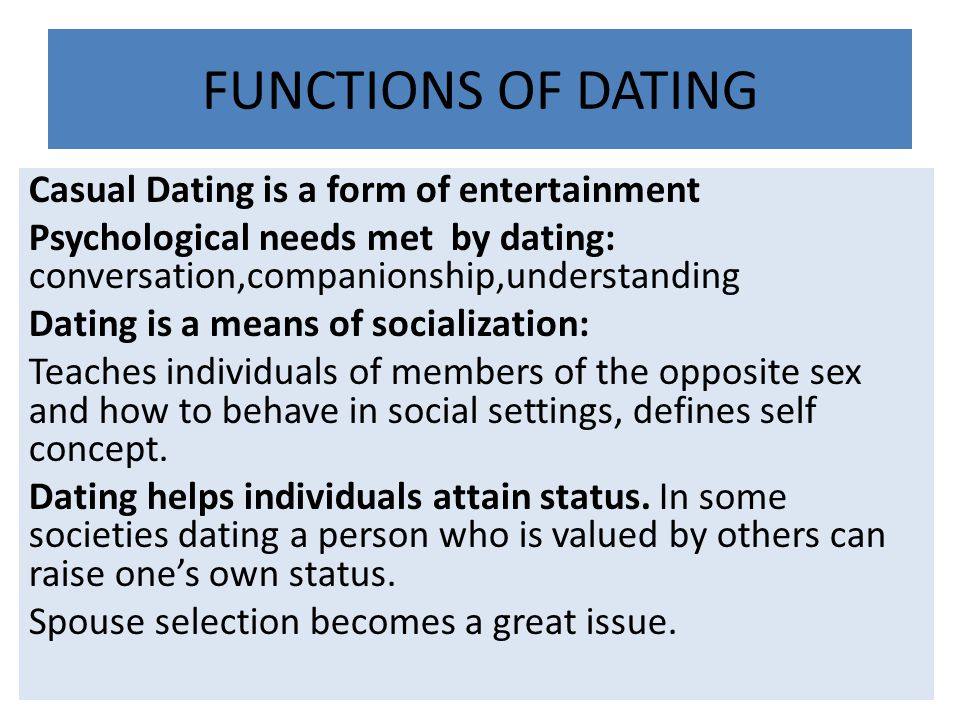 FUNCTIONS OF DATING Casual Dating is a form of entertainment Psychological needs met by dating: conversation,companionship,understanding Dating is a m