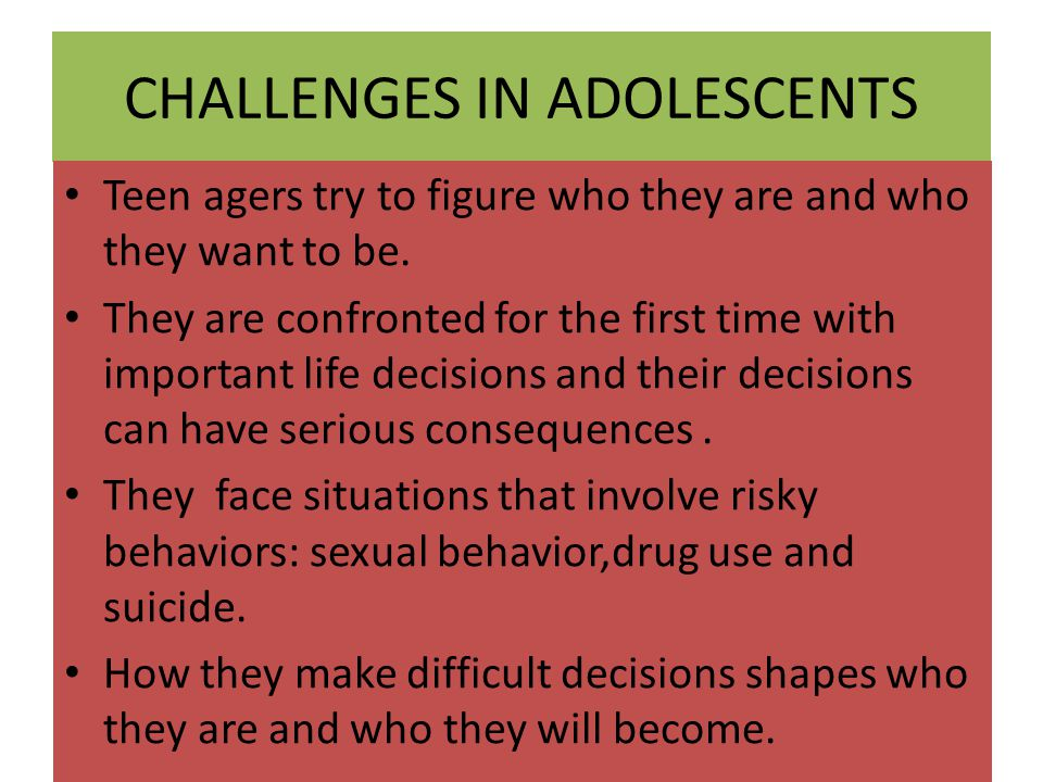CHALLENGES IN ADOLESCENTS Teen agers try to figure who they are and who they want to be. They are confronted for the first time with important life de
