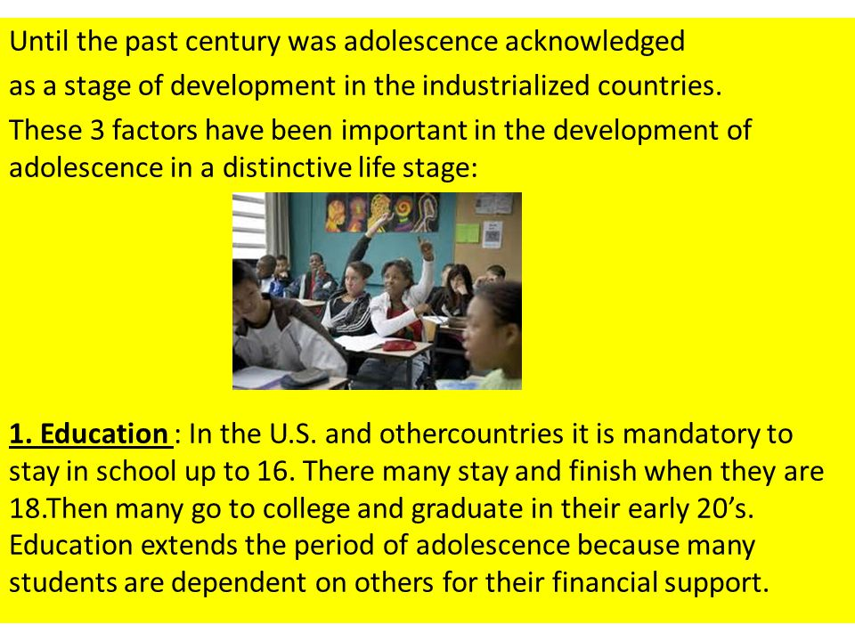 Until the past century was adolescence acknowledged as a stage of development in the industrialized countries. These 3 factors have been important in